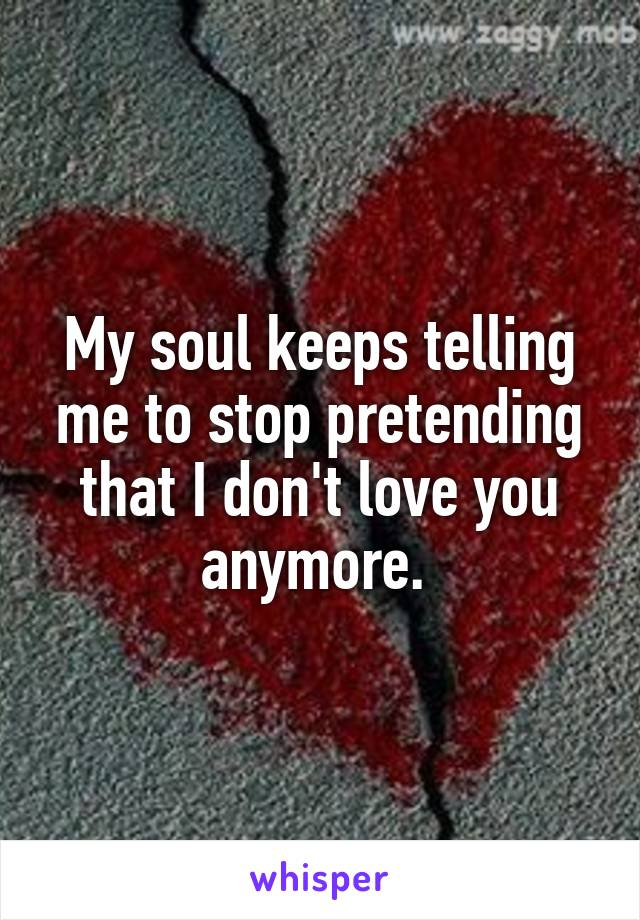 My soul keeps telling me to stop pretending that I don't love you anymore.