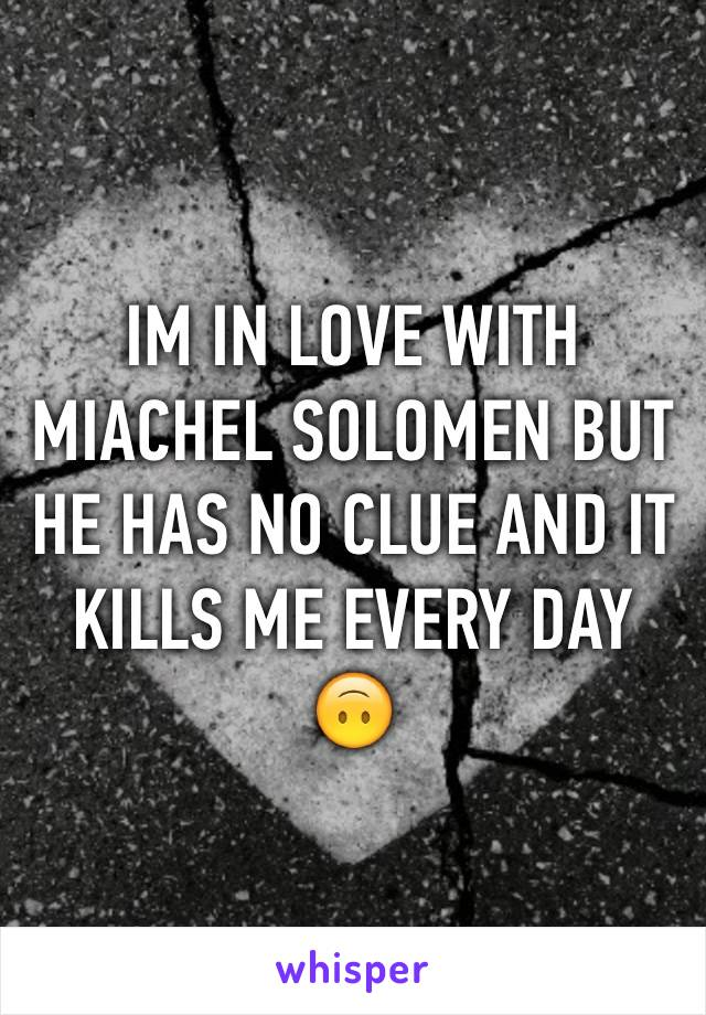 IM IN LOVE WITH MIACHEL SOLOMEN BUT HE HAS NO CLUE AND IT KILLS ME EVERY DAY 🙃