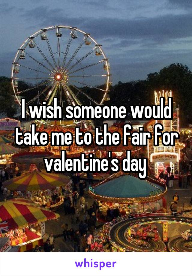 I wish someone would take me to the fair for valentine's day