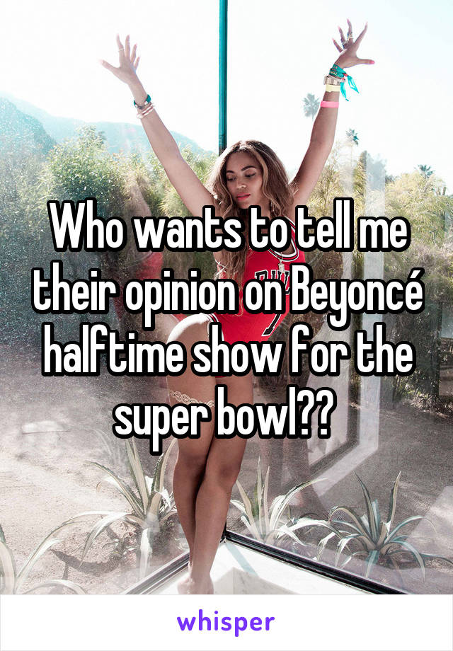 Who wants to tell me their opinion on Beyoncé halftime show for the super bowl??