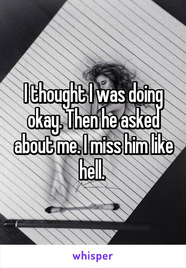 I thought I was doing okay. Then he asked about me. I miss him like hell.