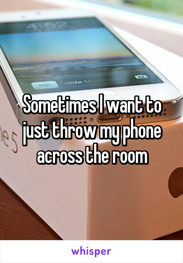 Sometimes I want to just throw my phone across the room