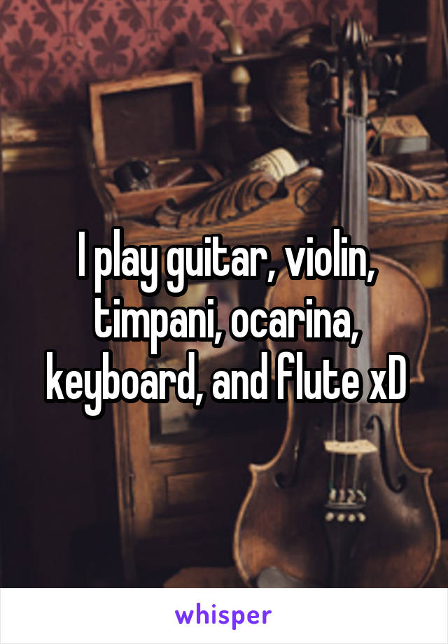 I play guitar, violin, timpani, ocarina, keyboard, and flute xD