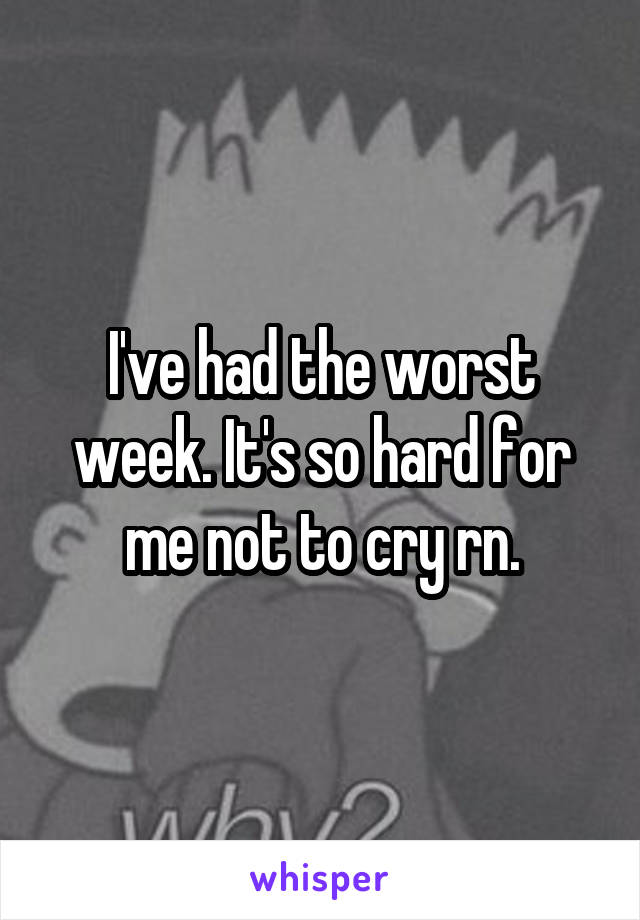 I've had the worst week. It's so hard for me not to cry rn.