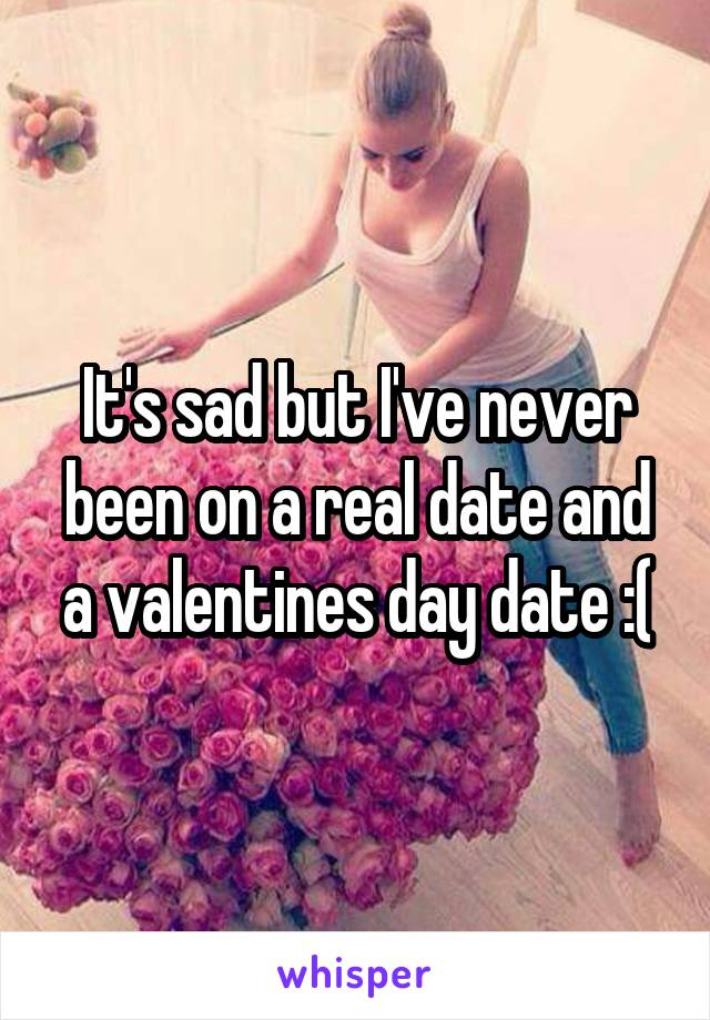 It's sad but I've never been on a real date and a valentines day date :(