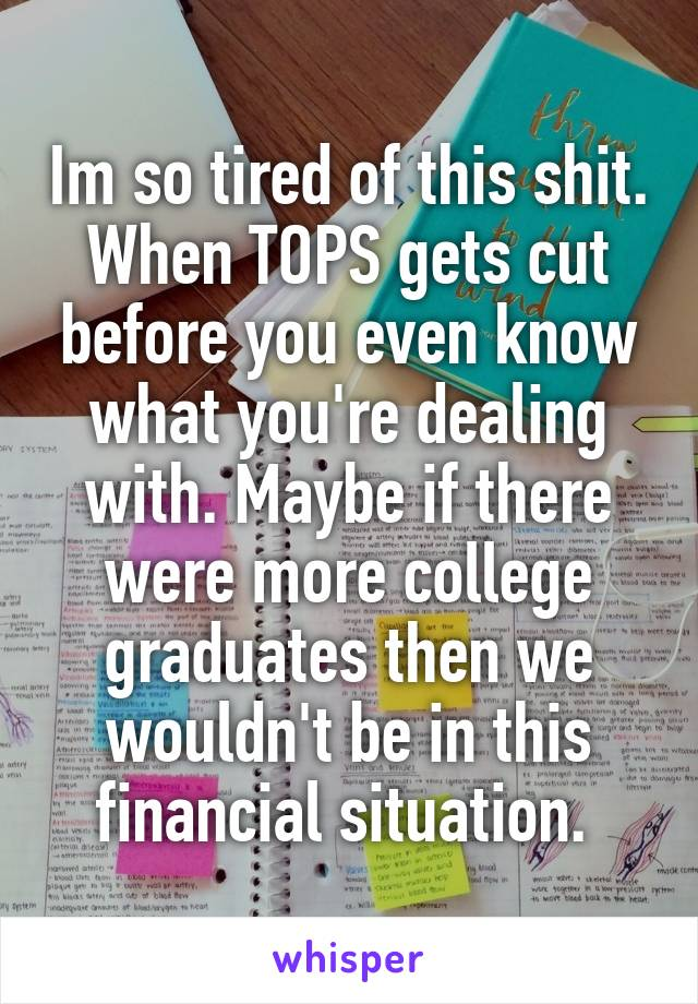 Im so tired of this shit. When TOPS gets cut before you even know what you're dealing with. Maybe if there were more college graduates then we wouldn't be in this financial situation.