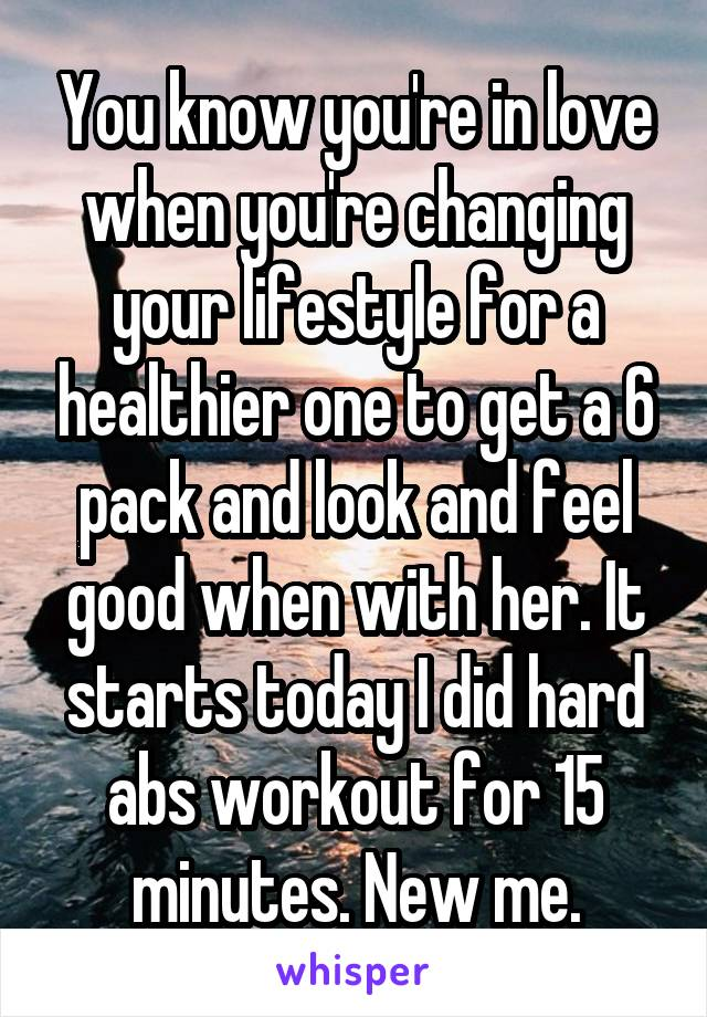 You know you're in love when you're changing your lifestyle for a healthier one to get a 6 pack and look and feel good when with her. It starts today I did hard abs workout for 15 minutes. New me.
