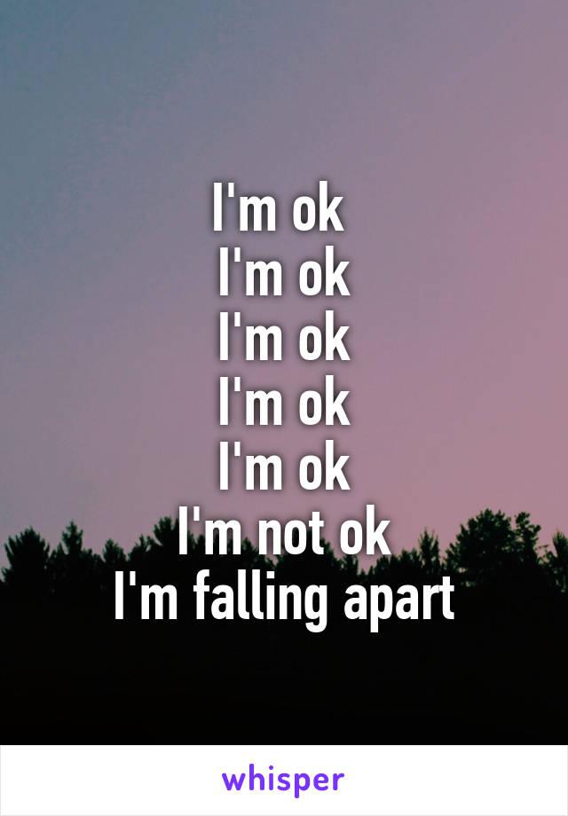 I'm ok  I'm ok I'm ok I'm ok I'm ok I'm not ok I'm falling apart