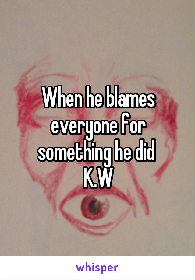 When he blames everyone for something he did  K.W