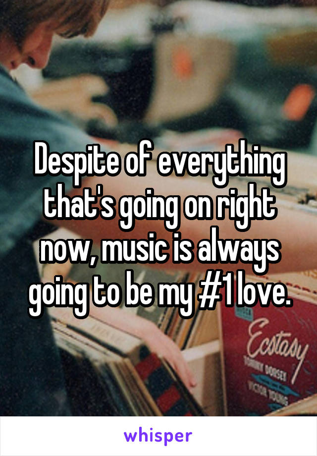 Despite of everything that's going on right now, music is always going to be my #1 love.