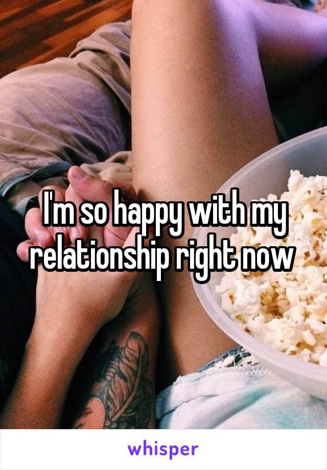 I'm so happy with my relationship right now