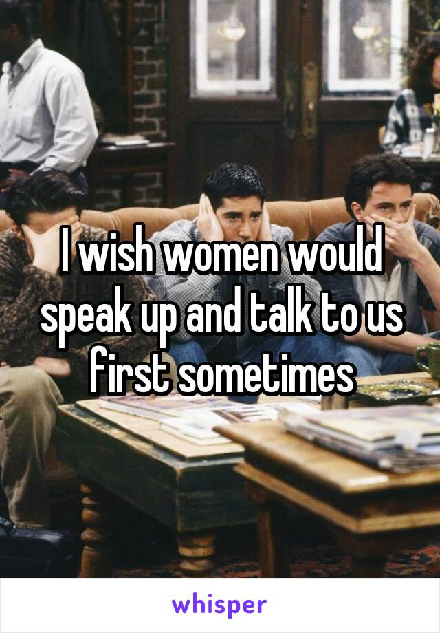 I wish women would speak up and talk to us first sometimes