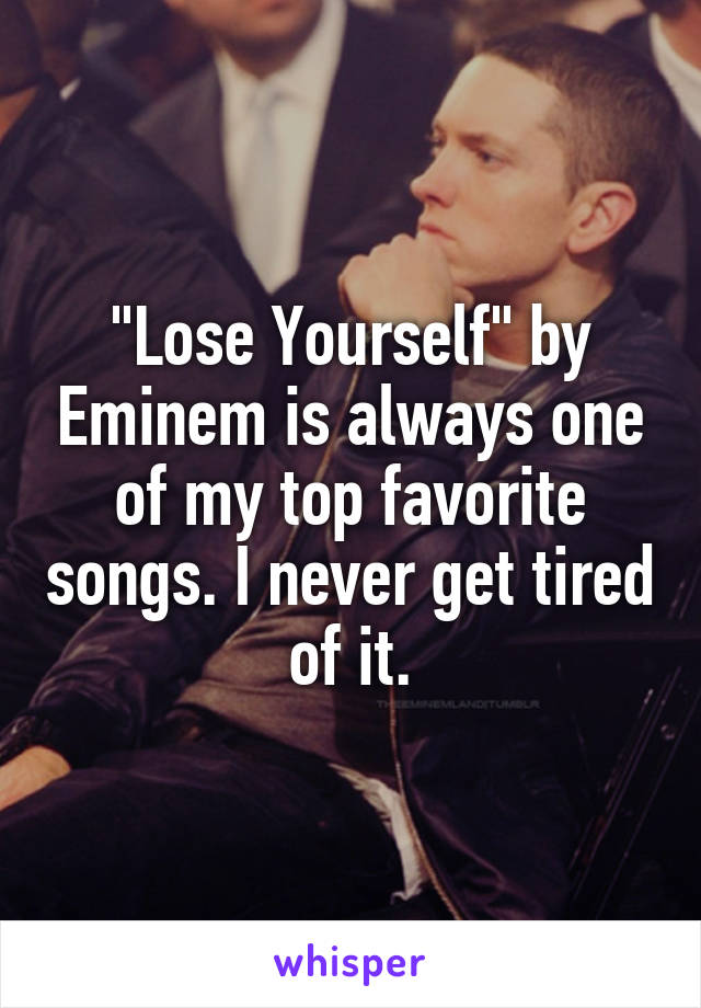 """Lose Yourself"" by Eminem is always one of my top favorite songs. I never get tired of it."