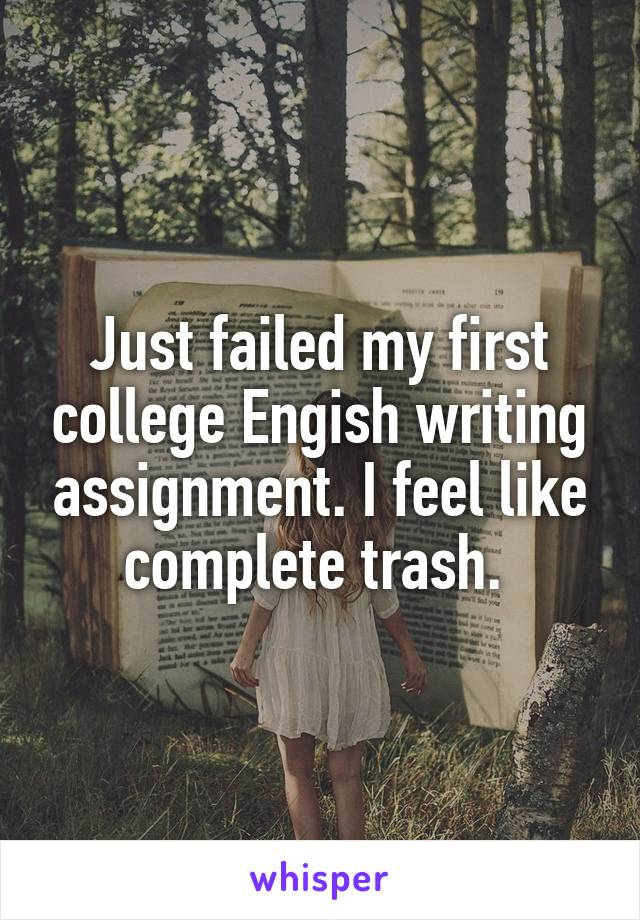 Just failed my first college Engish writing assignment. I feel like complete trash.