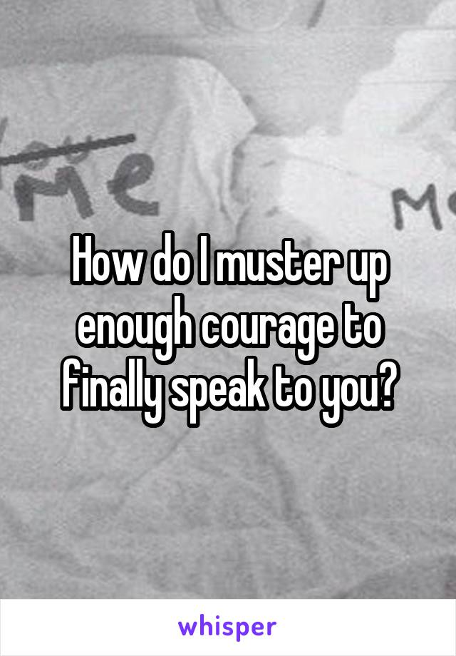 How do I muster up enough courage to finally speak to you?
