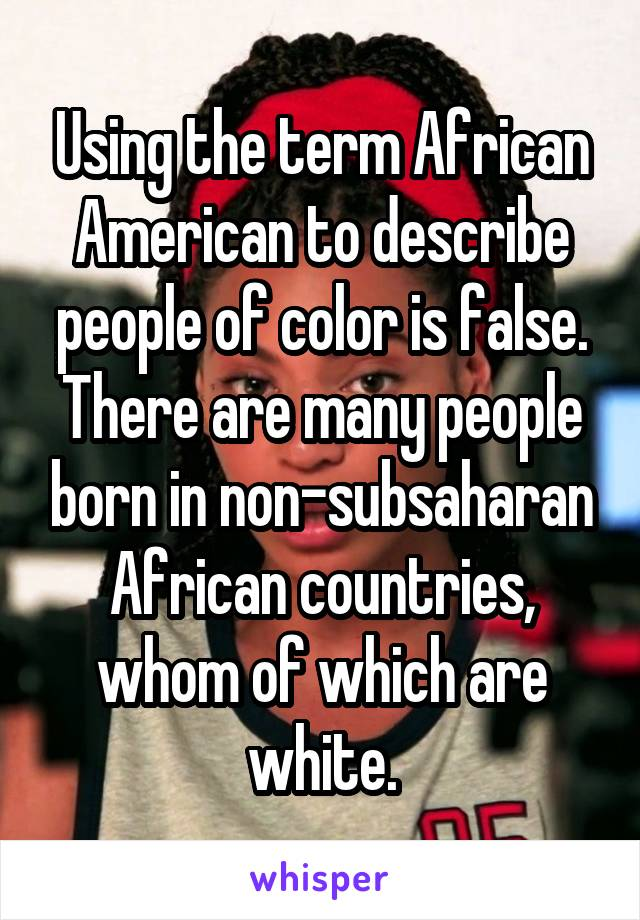 Using the term African American to describe people of color is false. There are many people born in non-subsaharan African countries, whom of which are white.