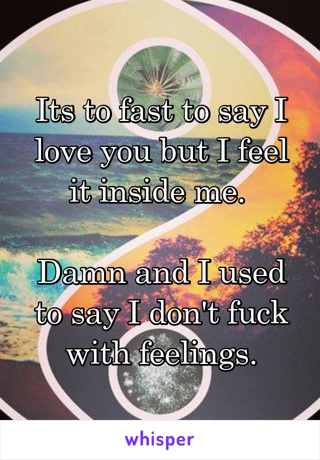 Its to fast to say I love you but I feel it inside me.   Damn and I used to say I don't fuck with feelings.