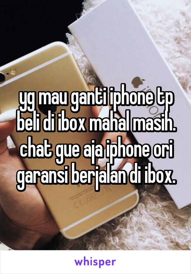 yg mau ganti iphone tp beli di ibox mahal masih. chat gue aja iphone ori garansi berjalan di ibox.