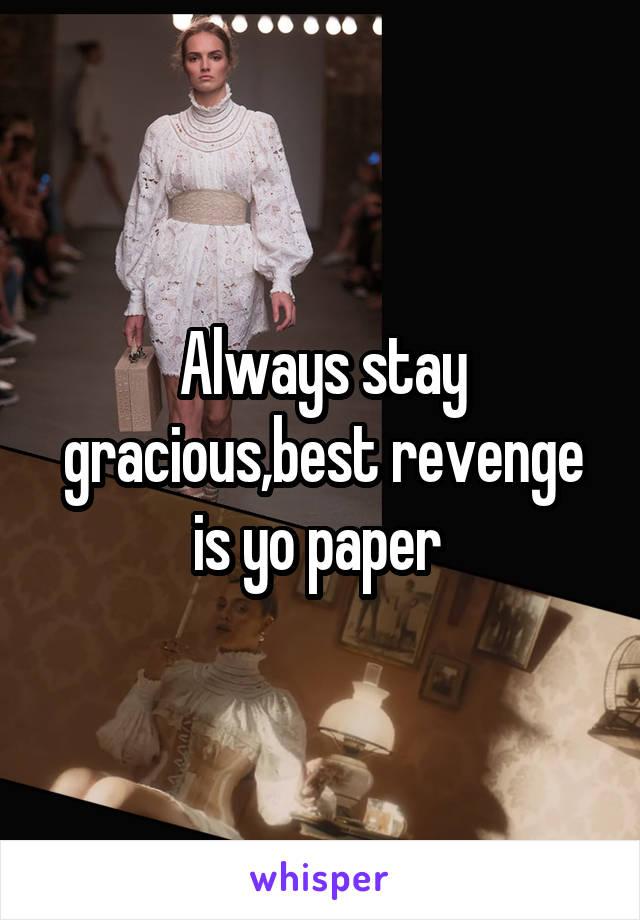 Always stay gracious,best revenge is yo paper