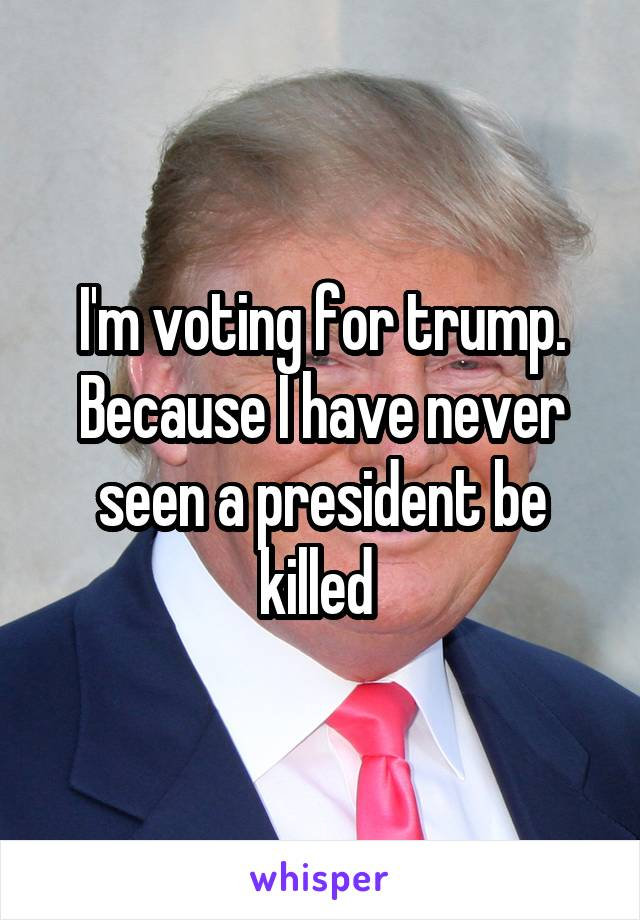 I'm voting for trump. Because I have never seen a president be killed