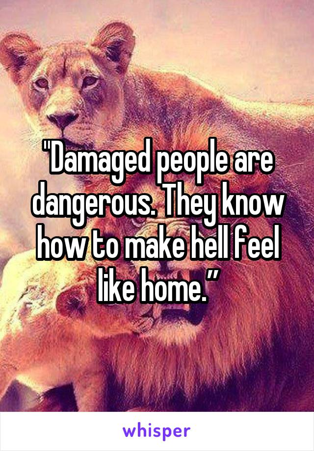 """Damaged people are dangerous. They know how to make hell feel like home."""
