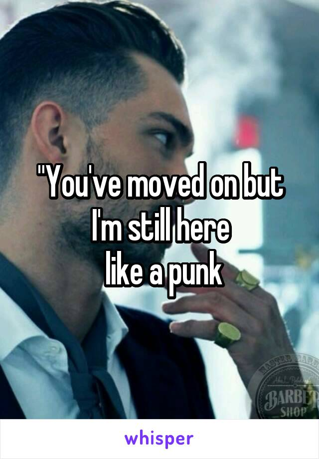 """""""You've moved on but I'm still here  like a punk"""