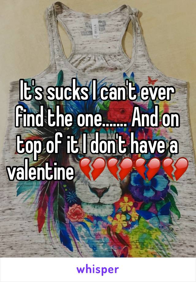 It's sucks I can't ever find the one....... And on top of it I don't have a valentine 💔💔💔💔