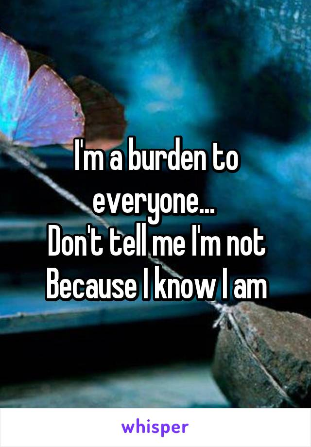 I'm a burden to everyone...  Don't tell me I'm not Because I know I am