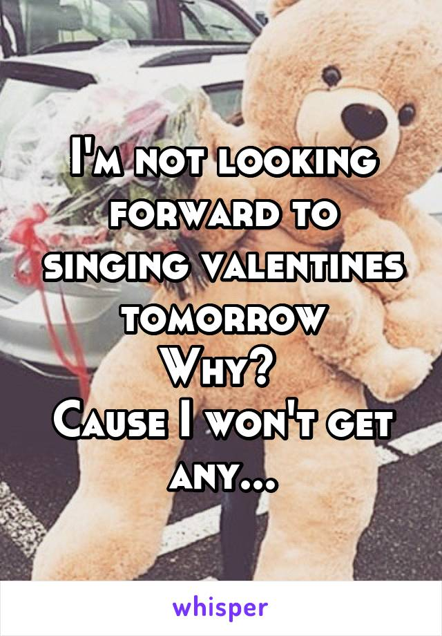 I'm not looking forward to singing valentines tomorrow Why?  Cause I won't get any...