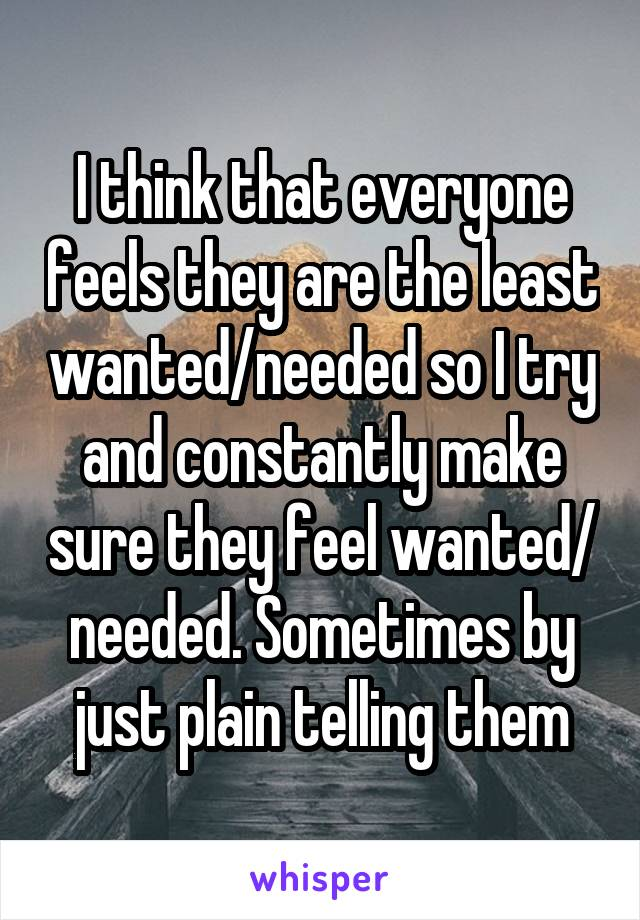 I think that everyone feels they are the least wanted/needed so I try and constantly make sure they feel wanted/ needed. Sometimes by just plain telling them