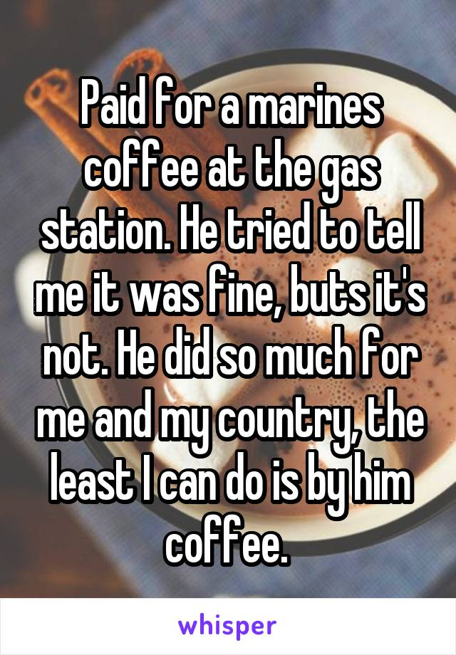 Paid for a marines coffee at the gas station. He tried to tell me it was fine, buts it's not. He did so much for me and my country, the least I can do is by him coffee.