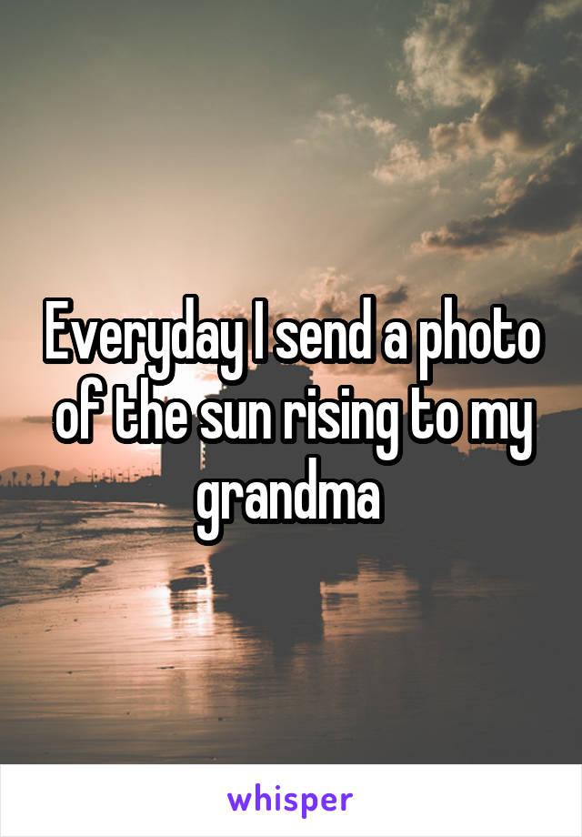 Everyday I send a photo of the sun rising to my grandma