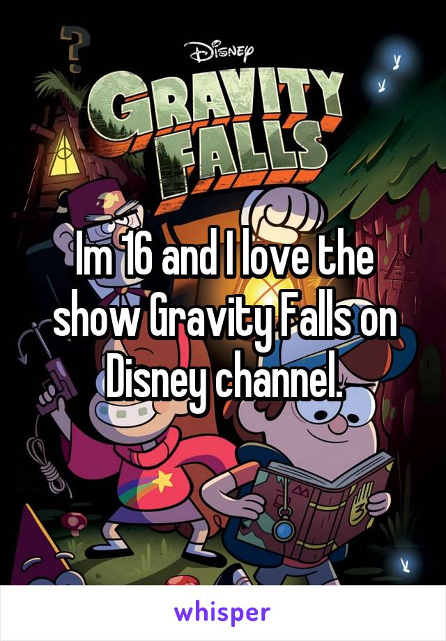 Im 16 and I love the show Gravity Falls on Disney channel.