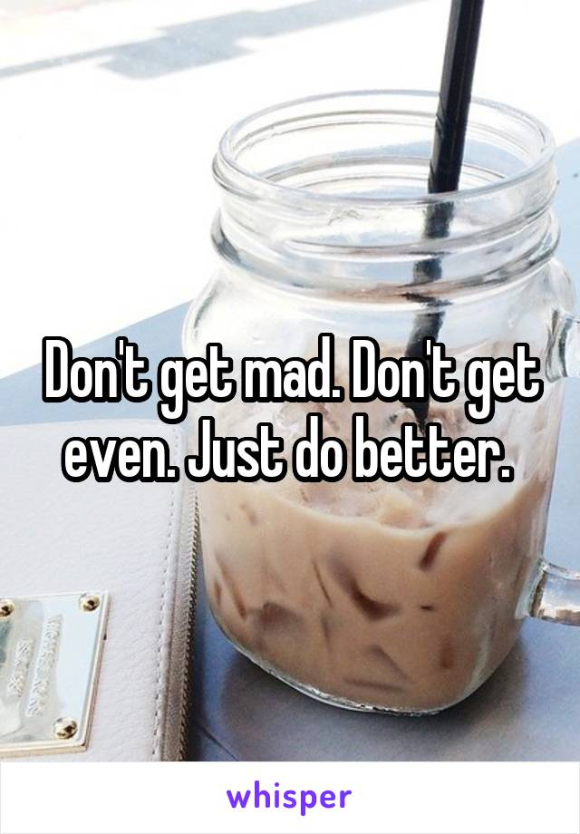 Don't get mad. Don't get even. Just do better.