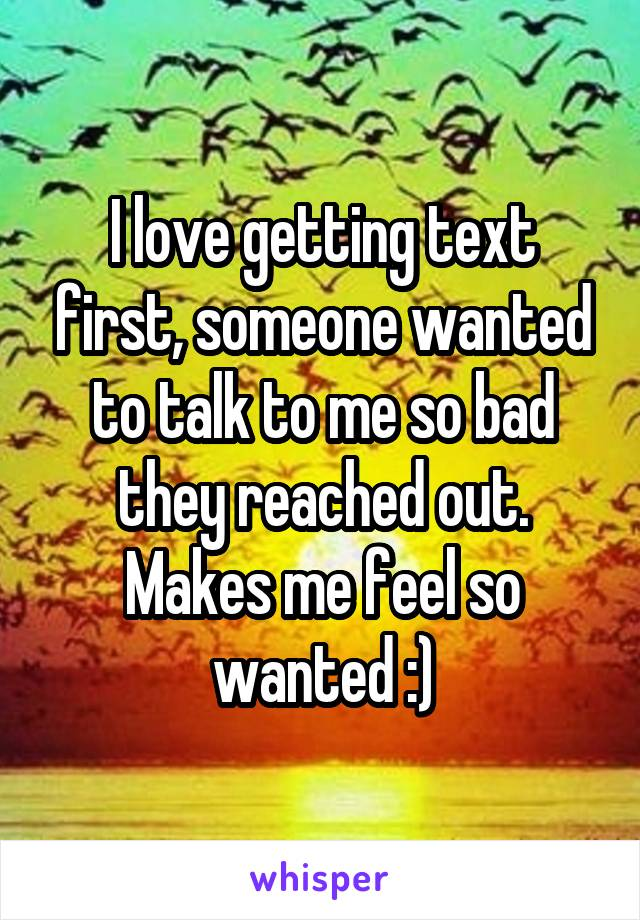 I love getting text first, someone wanted to talk to me so bad they reached out. Makes me feel so wanted :)