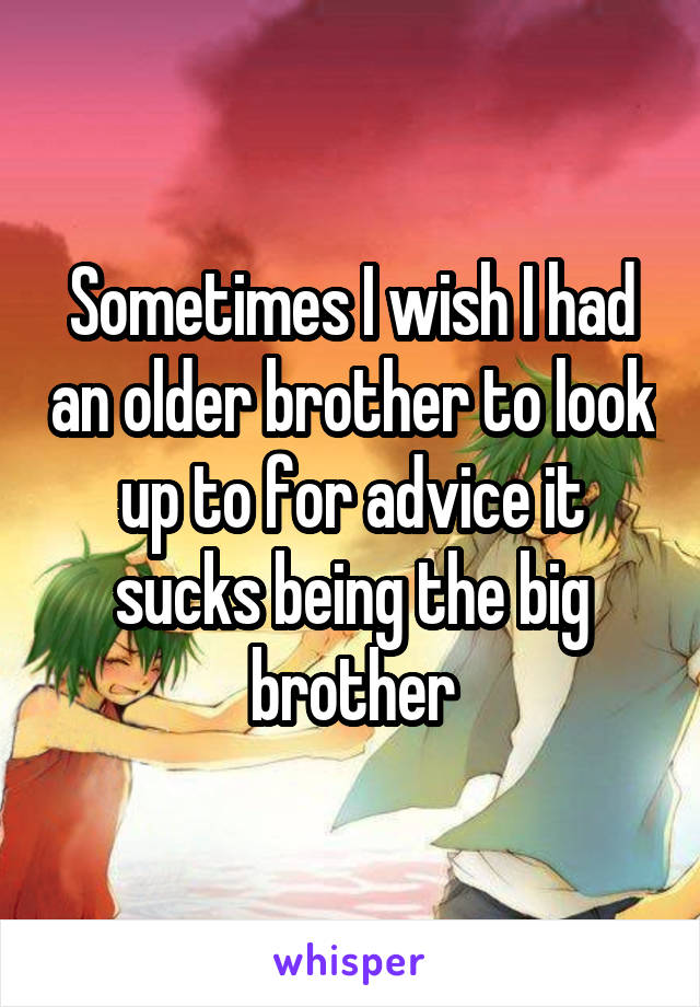 Sometimes I wish I had an older brother to look up to for advice it sucks being the big brother
