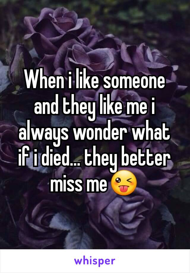 When i like someone and they like me i always wonder what if i died... they better miss me😜