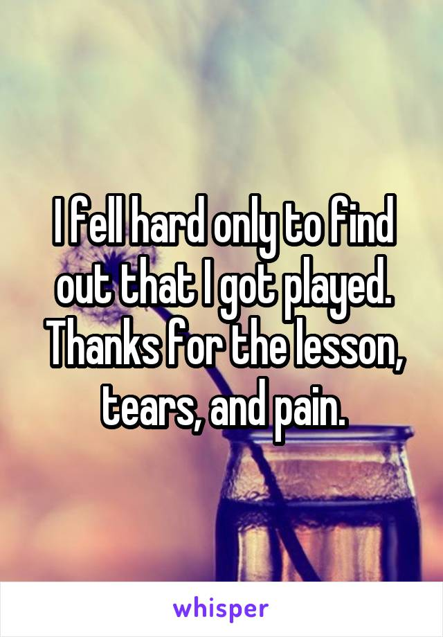 I fell hard only to find out that I got played. Thanks for the lesson, tears, and pain.