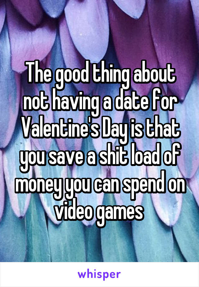 The good thing about not having a date for Valentine's Day is that you save a shit load of money you can spend on video games
