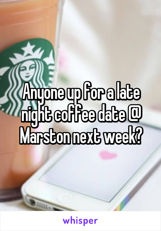 Anyone up for a late night coffee date @ Marston next week?