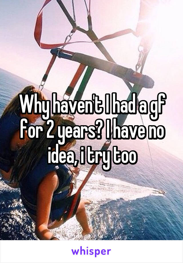 Why haven't I had a gf for 2 years? I have no idea, i try too