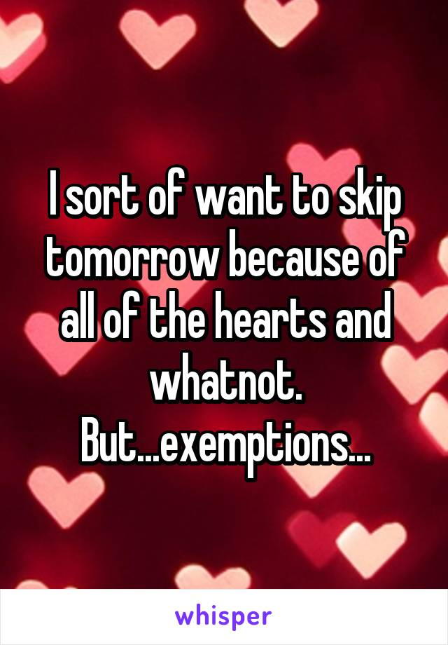 I sort of want to skip tomorrow because of all of the hearts and whatnot. But...exemptions...