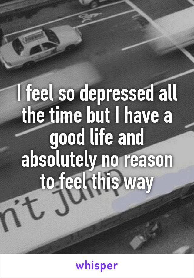 I feel so depressed all the time but I have a good life and absolutely no reason to feel this way