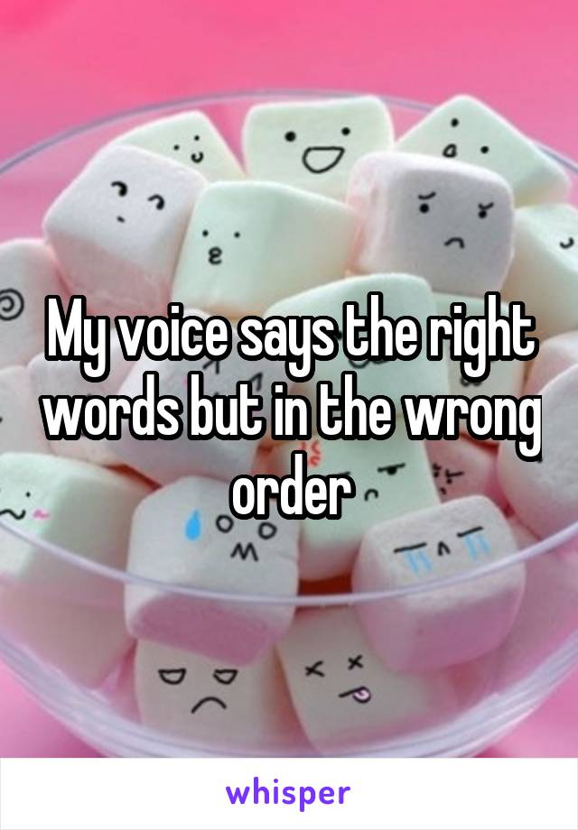 My voice says the right words but in the wrong order