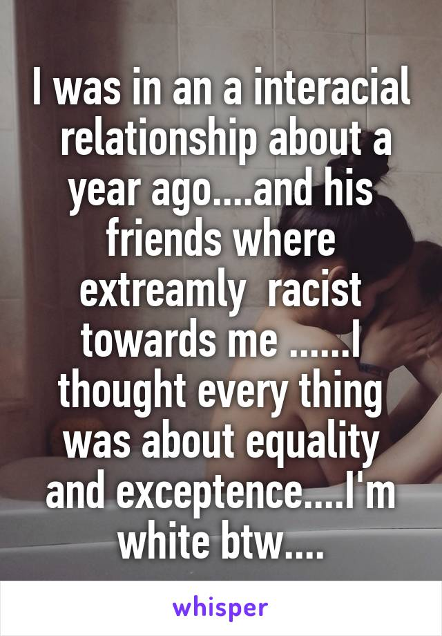 I was in an a interacial  relationship about a year ago....and his friends where extreamly  racist towards me ......I thought every thing was about equality and exceptence....I'm white btw....