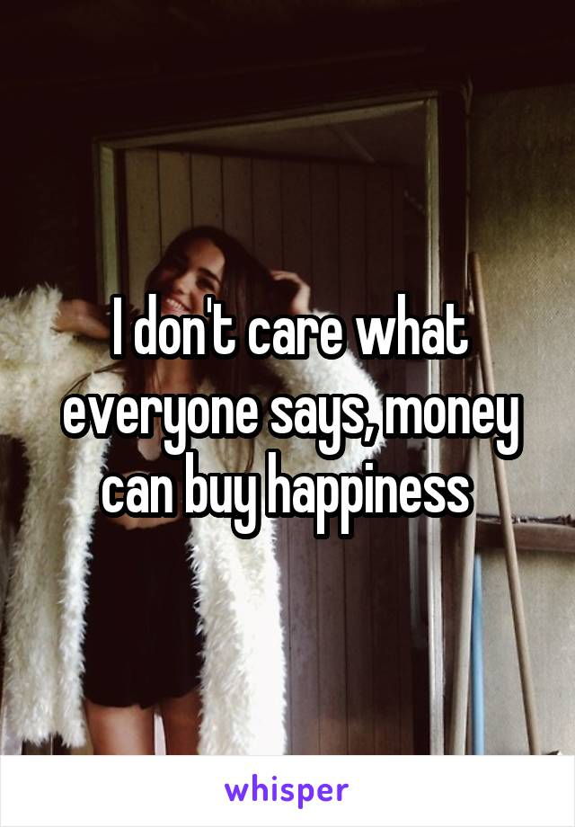I don't care what everyone says, money can buy happiness