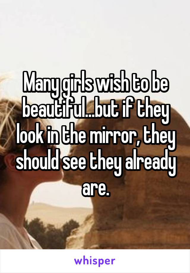 Many girls wish to be beautiful...but if they look in the mirror, they should see they already are.