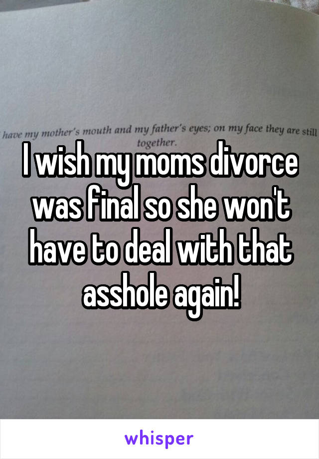 I wish my moms divorce was final so she won't have to deal with that asshole again!