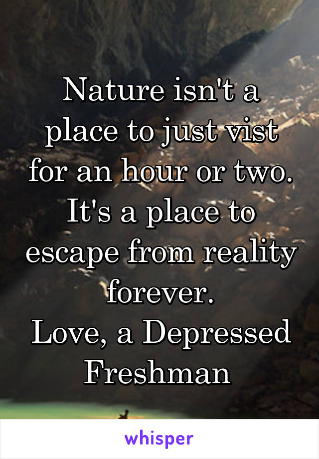 Nature isn't a place to just vist for an hour or two. It's a place to escape from reality forever. Love, a Depressed Freshman