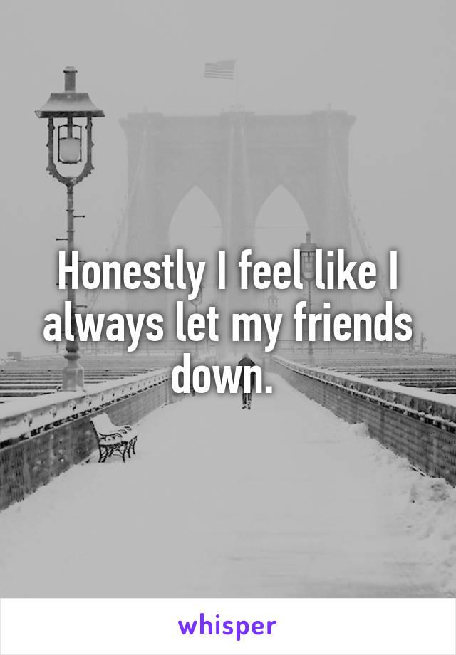 Honestly I feel like I always let my friends down.